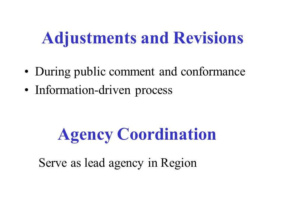 Adjustments and Revisions During public comment and conformance Information-driven process Agency Coordination Serve as lead agency in Region
