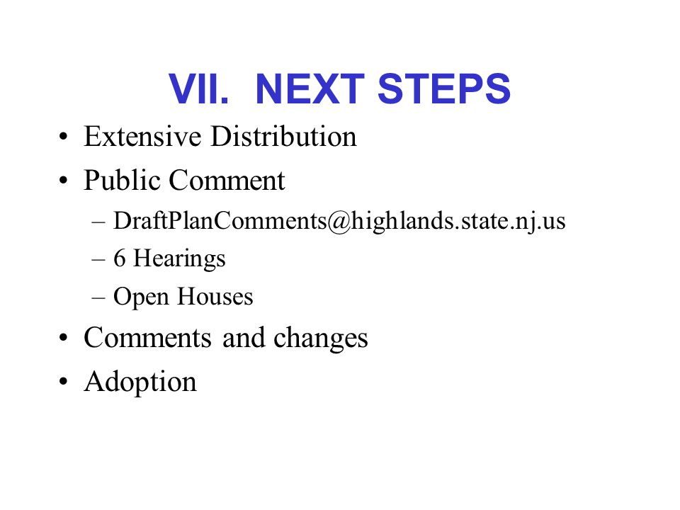 VII. NEXT STEPS Extensive Distribution Public Comment –DraftPlanComments@highlands.state.nj.us –6 Hearings –Open Houses Comments and changes Adoption