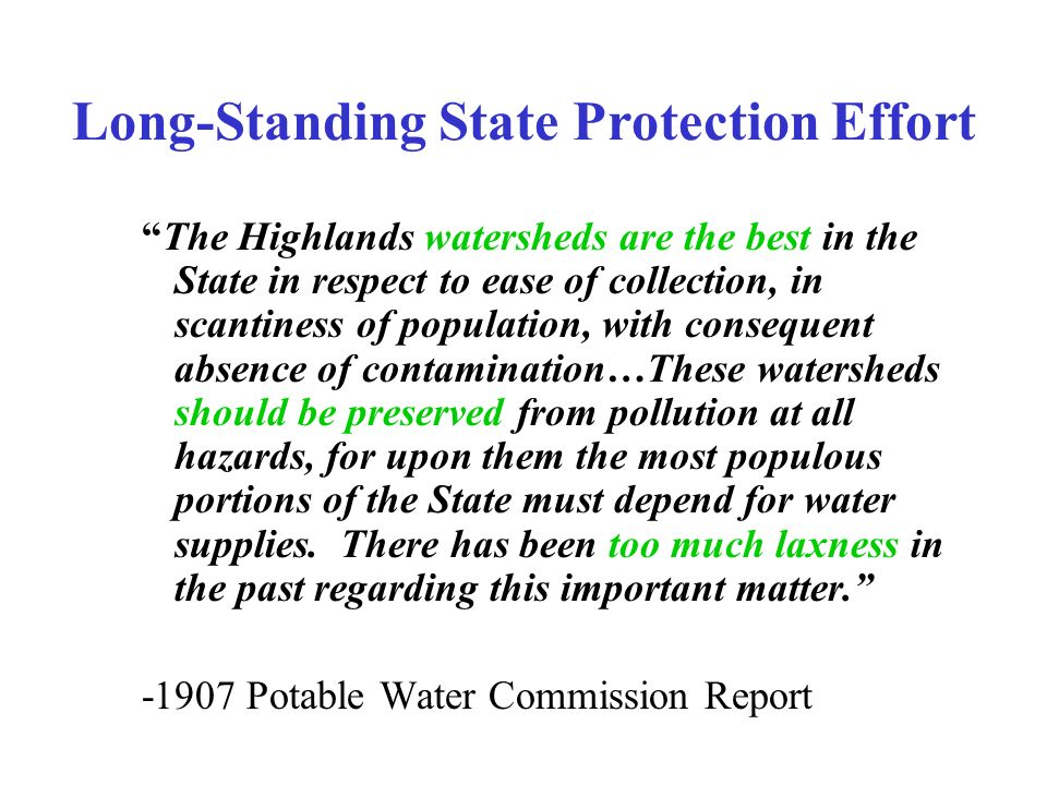Long-Standing State Protection Effort The Highlands watersheds are the best in the State in respect to ease of collection, in scantiness of population, with consequent absence of contamination…These watersheds should be preserved from pollution at all hazards, for upon them the most populous portions of the State must depend for water supplies.