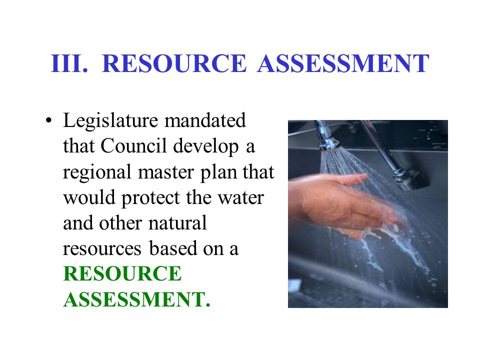 III. RESOURCE ASSESSMENT Legislature mandated that Council develop a regional master plan that would protect the water and other natural resources bas