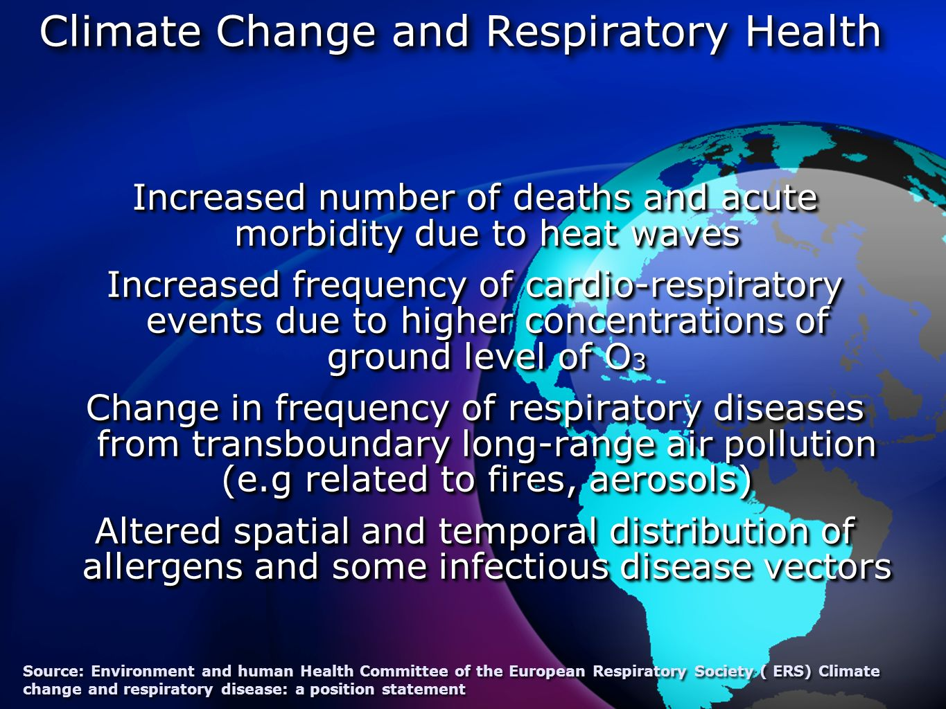 Climate Change and Respiratory Health Increased number of deaths and acute morbidity due to heat waves Increased frequency of cardio-respiratory events due to higher concentrations of ground level of O 3 Change in frequency of respiratory diseases from transboundary long-range air pollution (e.g related to fires, aerosols) Altered spatial and temporal distribution of allergens and some infectious disease vectors Increased number of deaths and acute morbidity due to heat waves Increased frequency of cardio-respiratory events due to higher concentrations of ground level of O 3 Change in frequency of respiratory diseases from transboundary long-range air pollution (e.g related to fires, aerosols) Altered spatial and temporal distribution of allergens and some infectious disease vectors Source: Environment and human Health Committee of the European Respiratory Society ( ERS) Climate change and respiratory disease: a position statement
