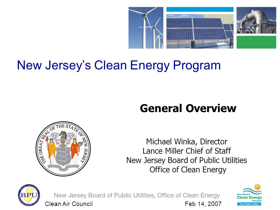 Clean Air Council Feb 14, 2007 General Overview Michael Winka, Director Lance Miller Chief of Staff New Jersey Board of Public Utilities Office of Clean Energy New Jerseys Clean Energy Program