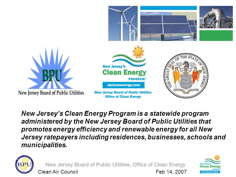 Clean Air Council Feb 14, 2007 Insert Residential Home New Jersey Residential 10 kw Solar Electric System Installed Cost: $77,500 NJCEP Rebate: $38,000 Electric cost savings / Net Metering: $1,500/ yr SRECs Income: $2,400 / yr 2005 $0.14/hh/yr 2009 $1.40/hh/yr 2020 $23/hh/yr Out of Pocket Expense :$37,500 Total savings : $3,900 Federal Tax Credit: $2,000 Payback Period: 9.6 yrs assuming a 12,000 kWh annual energy usage 2008 $5.00/hh/yr