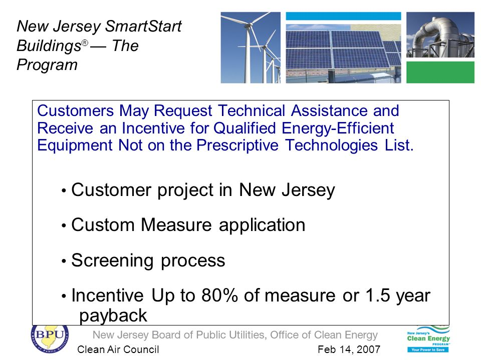 Clean Air Council Feb 14, 2007 Custom Measures Customers May Request Technical Assistance and Receive an Incentive for Qualified Energy-Efficient Equipment Not on the Prescriptive Technologies List.