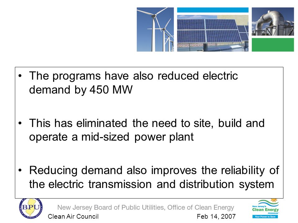 Clean Air Council Feb 14, 2007 New Jerseys Clean Energy Program 2001-2004 Results The programs have also reduced electric demand by 450 MW This has eliminated the need to site, build and operate a mid-sized power plant Reducing demand also improves the reliability of the electric transmission and distribution system