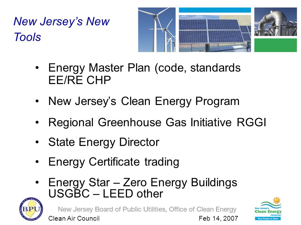 Clean Air Council Feb 14, 2007 New Jerseys Clean Energy Program 2001-2004 Results Cumulative emission reductions over the life of the measures over the five years of the program: –CO2: 13,190,265 metric tons –NOX: 21,798 metric tons –SO2: 46,283 metric tons –HG: 558 pounds