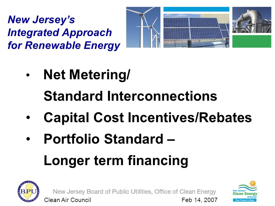 Clean Air Council Feb 14, 2007 New Jerseys Clean Energy Program 2001-2004 Results New Jerseys Clean Energy Program provides incentives for investments in energy efficiency and renewable energy –$492 million in energy efficiency investments These investments help to: –reduce customers energy bills –reduce pollution levels –reduce reliance on imported fuels –stimulate the local economy and keep energy dollars in the State