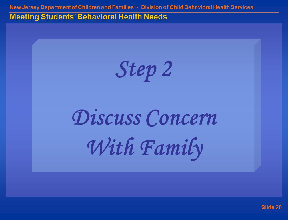 Slide 20 New Jersey Department of Children and Families Division of Child Behavioral Health Services Meeting Students Behavioral Health Needs Step 2 D