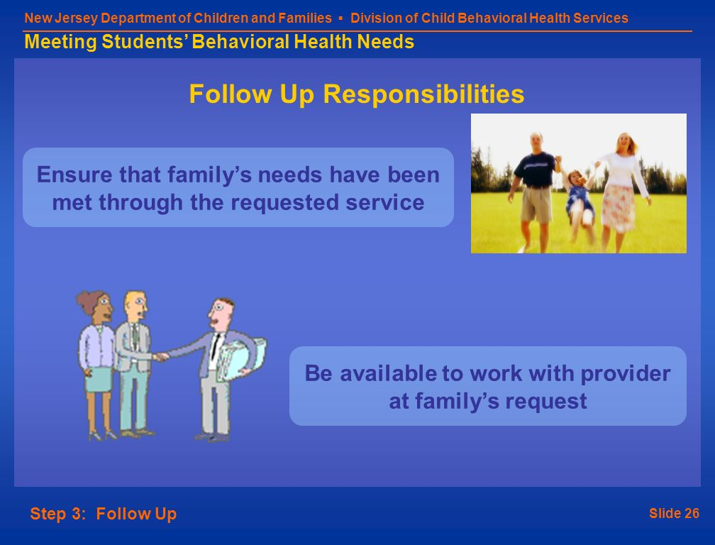Slide 26 New Jersey Department of Children and Families Division of Child Behavioral Health Services Meeting Students Behavioral Health Needs Step 3: Follow Up Follow Up Responsibilities Ensure that familys needs have been met through the requested service Be available to work with provider at familys request