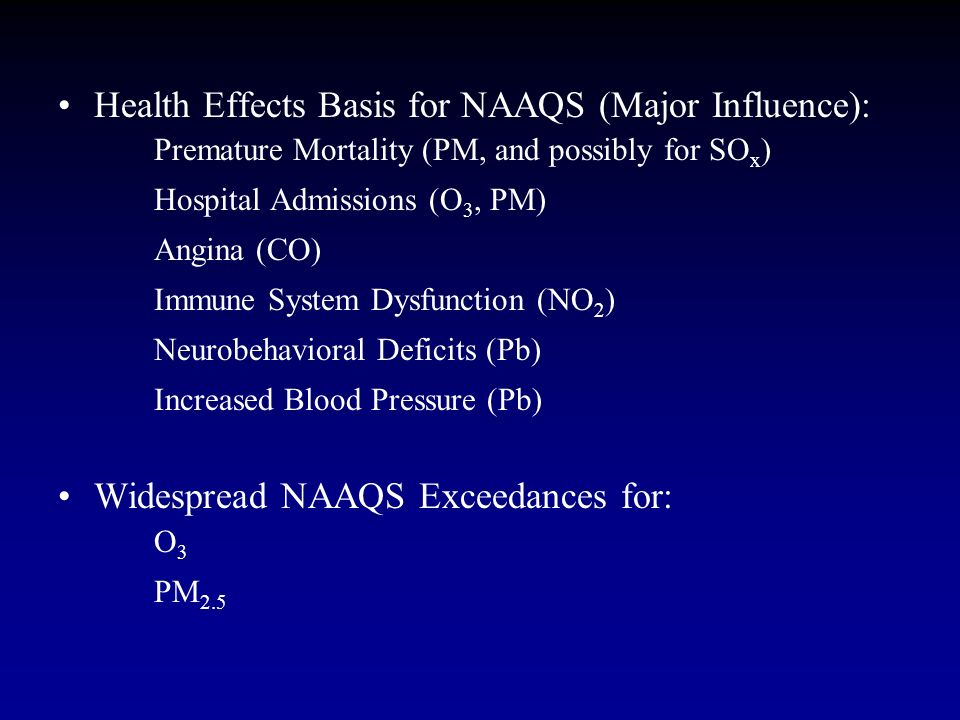 Health Effects Basis for NAAQS (Major Influence): Premature Mortality (PM, and possibly for SO x ) Hospital Admissions (O 3, PM) Angina (CO) Immune Sy