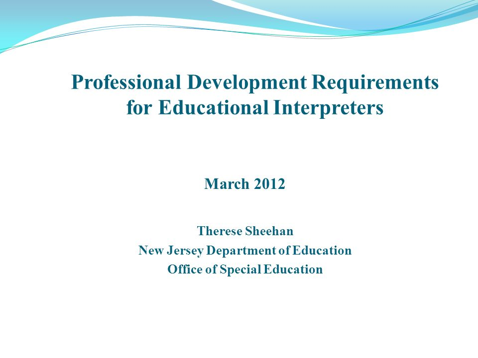 March 2012 Therese Sheehan New Jersey Department of Education Office of Special Education Professional Development Requirements for Educational Interpreters