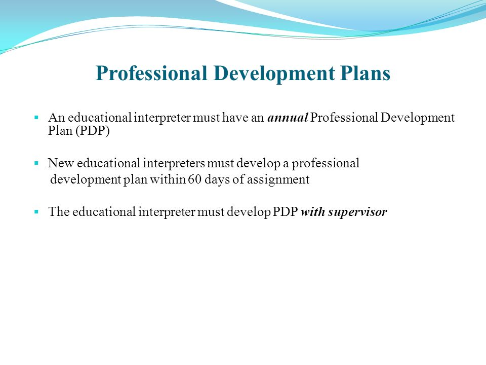 Professional Development Plans An educational interpreter must have an annual Professional Development Plan (PDP) New educational interpreters must develop a professional development plan within 60 days of assignment The educational interpreter must develop PDP with supervisor