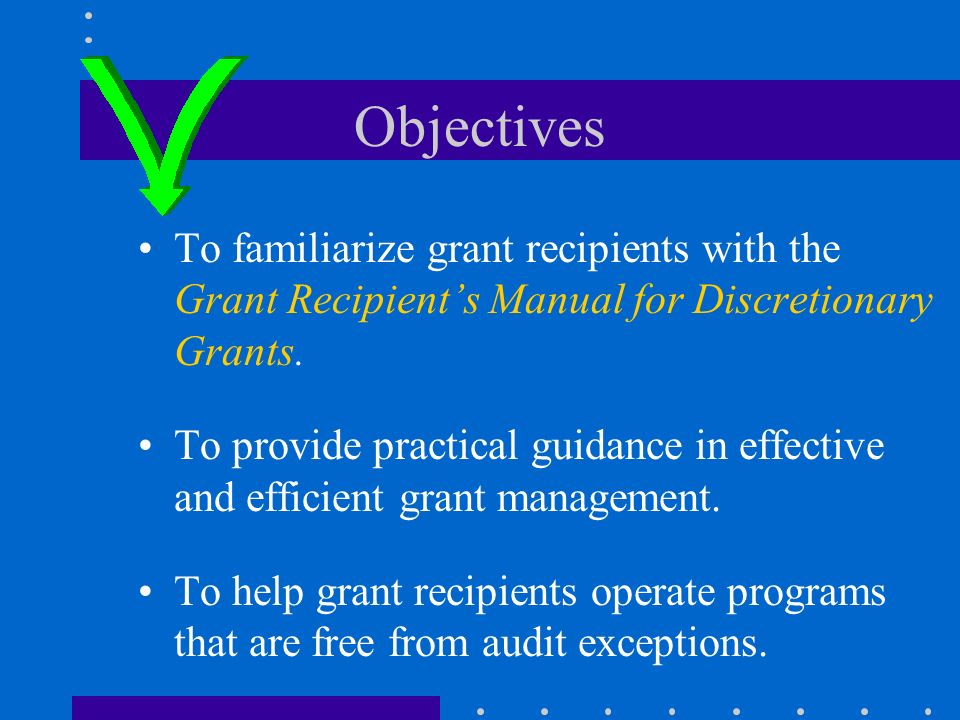 Objectives To familiarize grant recipients with the Grant Recipients Manual for Discretionary Grants.