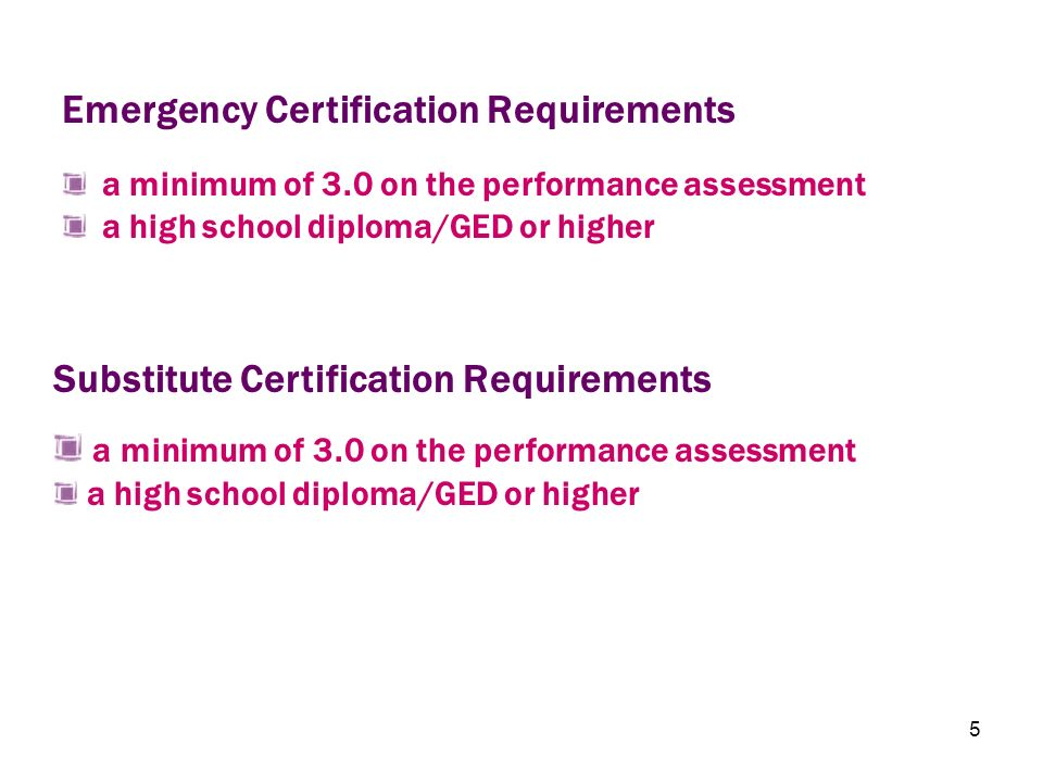 5 a minimum of 3.0 on the performance assessment a high school diploma/GED or higher Emergency Certification Requirements a minimum of 3.0 on the perf