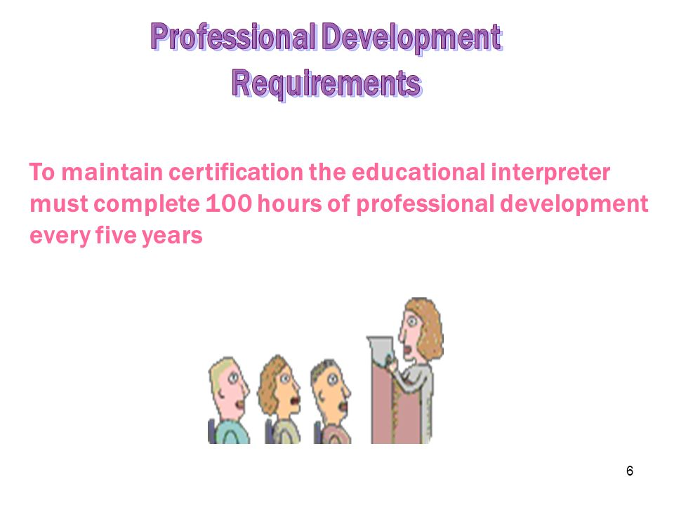 6 To maintain certification the educational interpreter must complete 100 hours of professional development every five years