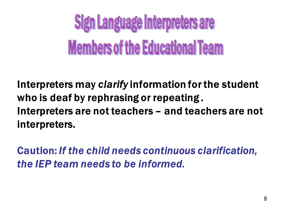 8 Interpreters may clarify information for the student who is deaf by rephrasing or repeating. Interpreters are not teachers – and teachers are not in