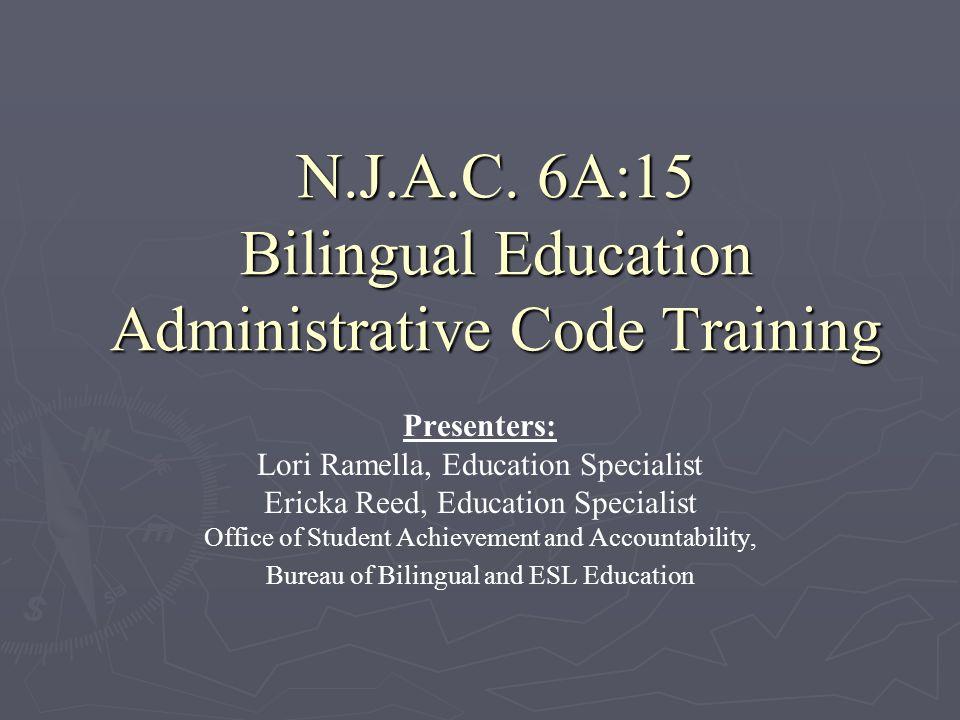 N.J.A.C. 6A:15 Bilingual Education Administrative Code Training Presenters: Lori Ramella, Education Specialist Ericka Reed, Education Specialist Offic