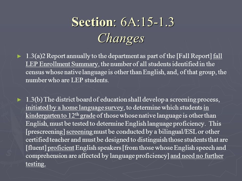 Section: 6A:15-1.3 Changes Section: 6A:15-1.3 Changes 1.3(a)2 Report annually to the department as part of the [Fall Report] fall LEP Enrollment Summa