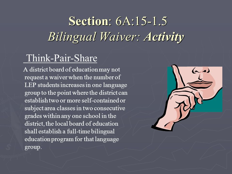 Section: 6A:15-1.5 Bilingual Waiver: Activity Section: 6A:15-1.5 Bilingual Waiver: Activity Think-Pair-Share A district board of education may not req