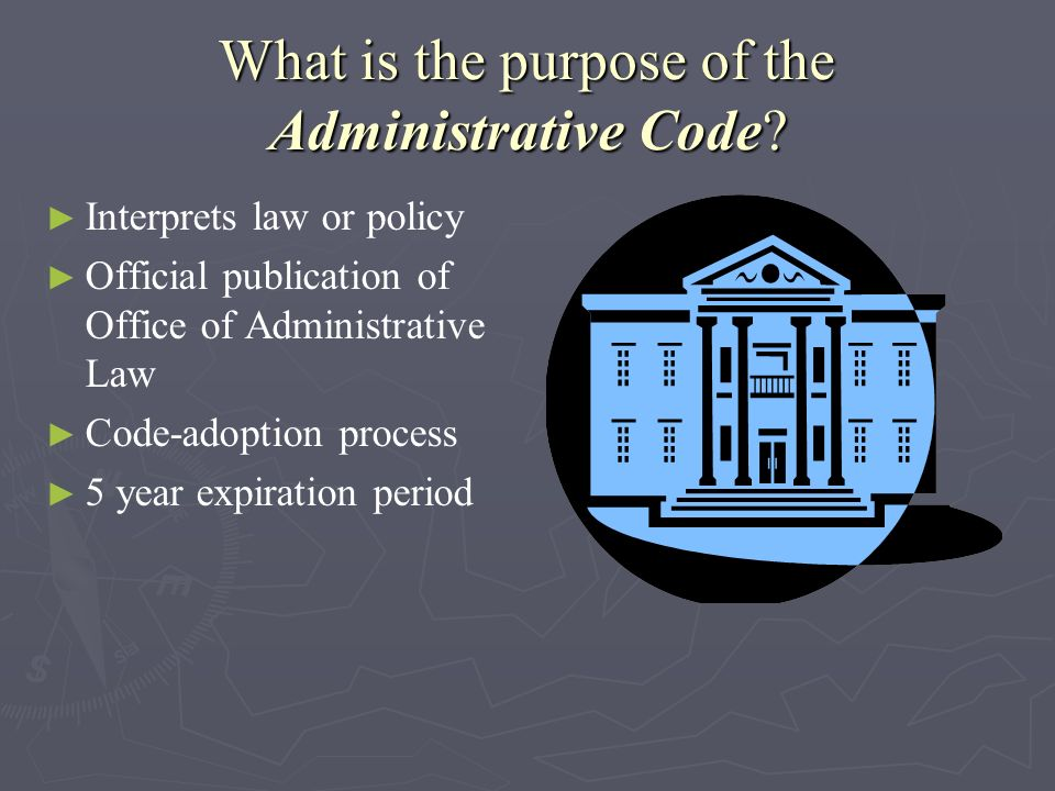 What is the purpose of the Administrative Code? Interprets law or policy Official publication of Office of Administrative Law Code-adoption process 5