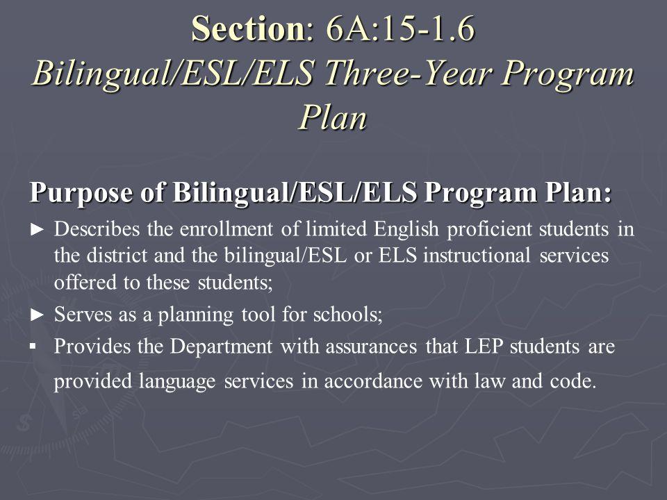 Section: 6A:15-1.6 Bilingual/ESL/ELS Three-Year Program Plan Purpose of Bilingual/ESL/ELS Program Plan: Describes the enrollment of limited English pr