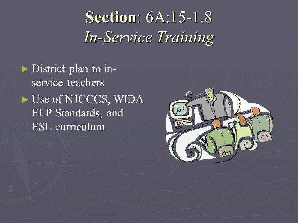 Section: 6A:15-1.8 In-Service Training District plan to in- service teachers Use of NJCCCS, WIDA ELP Standards, and ESL curriculum