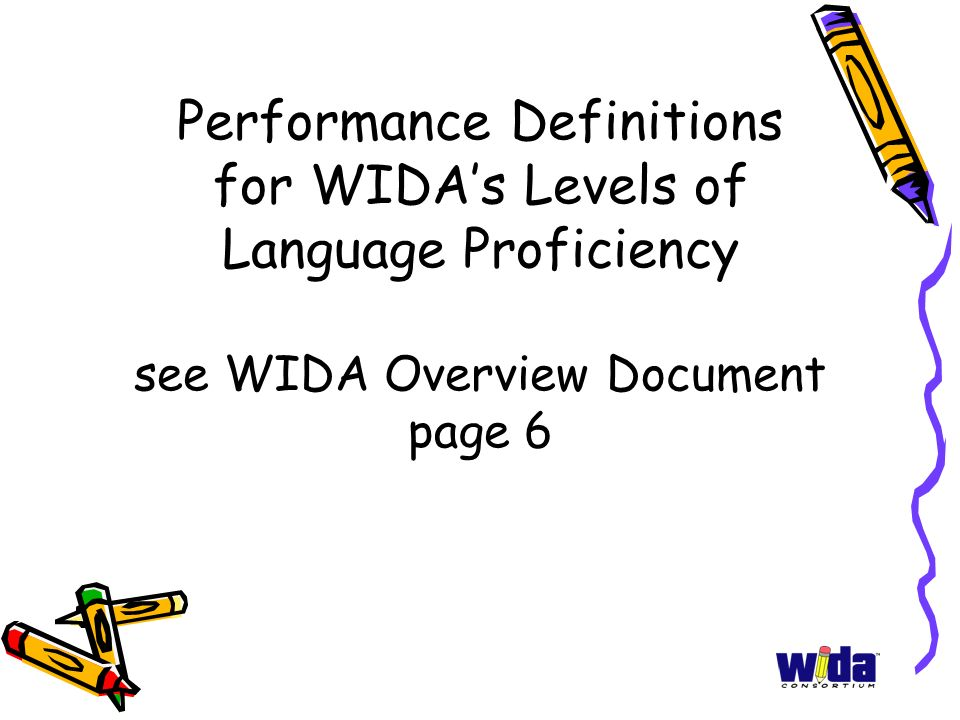 Performance Definitions for WIDAs Levels of Language Proficiency see WIDA Overview Document page 6
