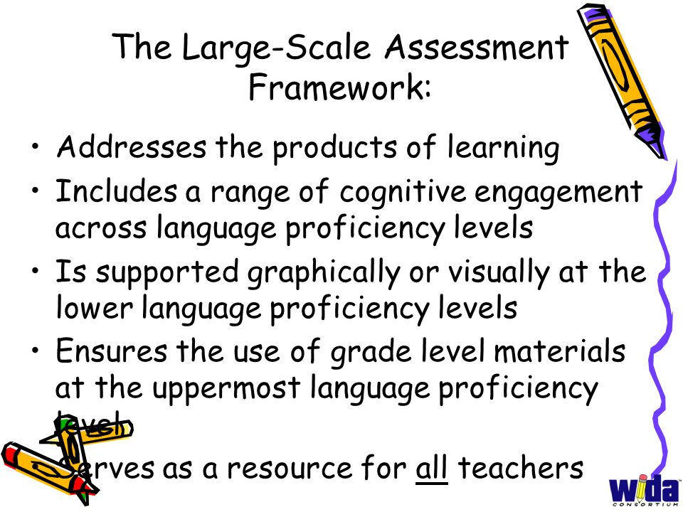 The Large-Scale Assessment Framework: Addresses the products of learning Includes a range of cognitive engagement across language proficiency levels I