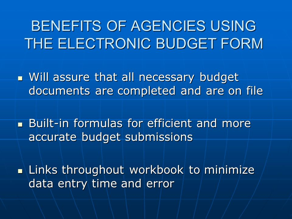 BENEFITS OF AGENCIES USING THE ELECTRONIC BUDGET FORM Will assure that all necessary budget documents are completed and are on file Will assure that a