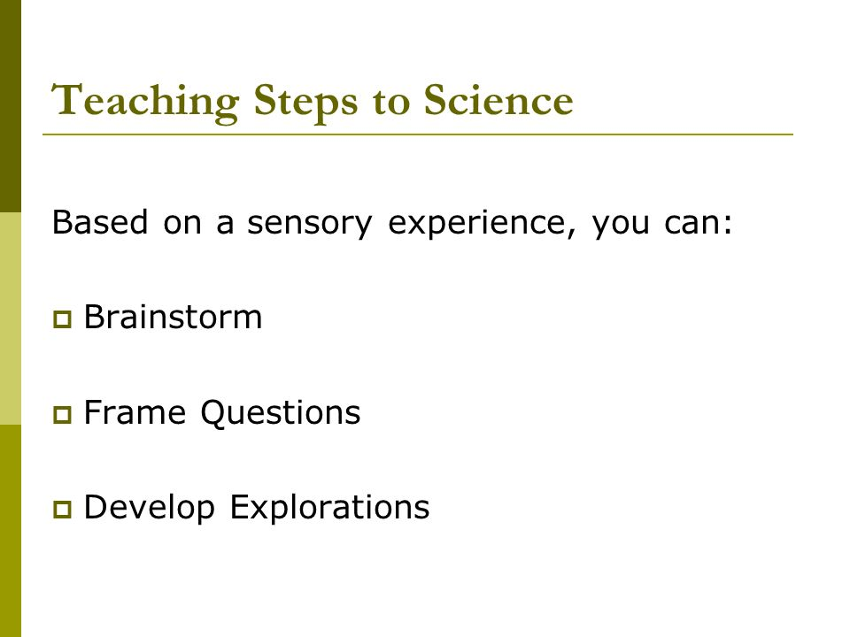 Teaching Steps to Science Based on a sensory experience, you can: Brainstorm Frame Questions Develop Explorations