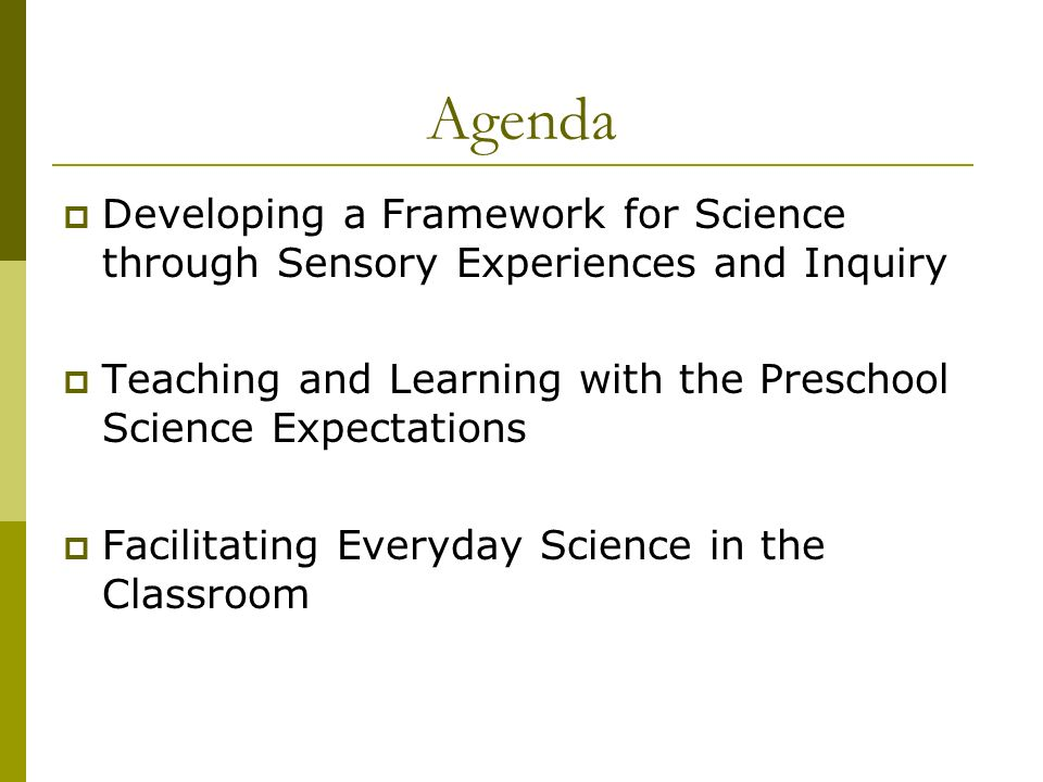 Agenda Developing a Framework for Science through Sensory Experiences and Inquiry Teaching and Learning with the Preschool Science Expectations Facilitating Everyday Science in the Classroom