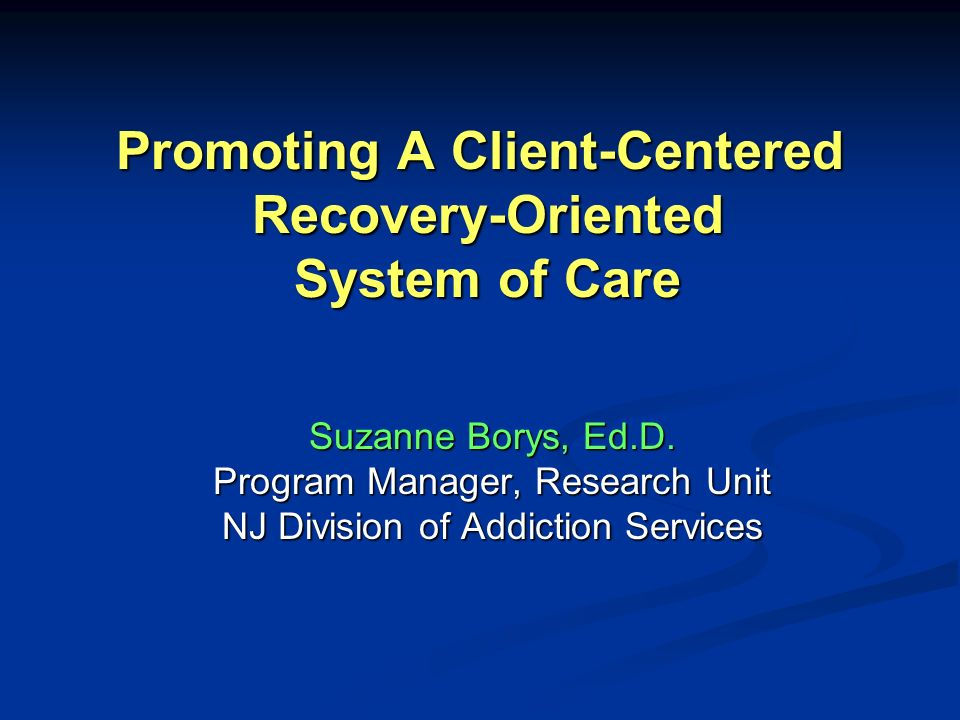 A New Paradigm for Addictions Treatment Client-centered Client-centered Chronic care model Chronic care model Recovery-oriented Recovery-oriented