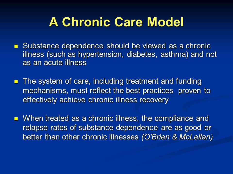 A Chronic Care Model Substance dependence should be viewed as a chronic illness (such as hypertension, diabetes, asthma) and not as an acute illness S