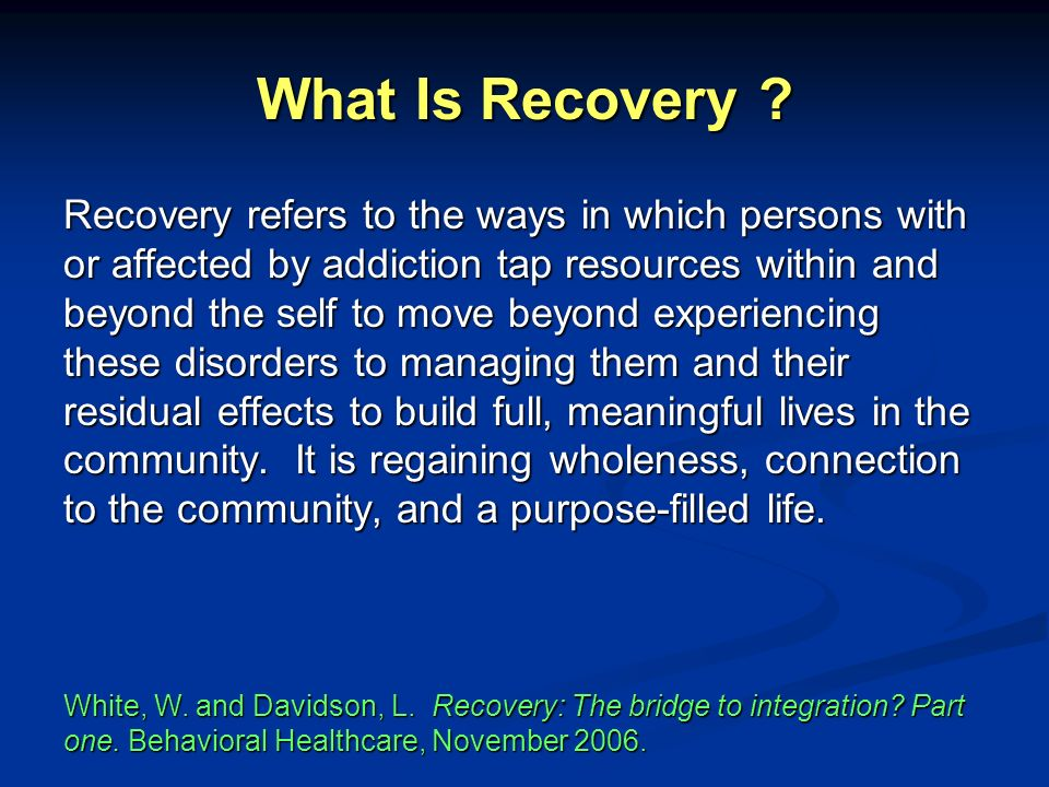 What Is Recovery ? Recovery refers to the ways in which persons with or affected by addiction tap resources within and beyond the self to move beyond