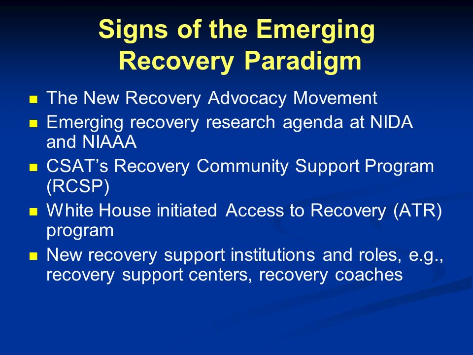 Signs of the Emerging Recovery Paradigm The New Recovery Advocacy Movement Emerging recovery research agenda at NIDA and NIAAA CSATs Recovery Communit