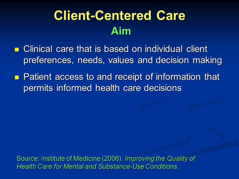 Client-Centered Care Client-centered care involves: Supporting the client through disagreements about treatment decisions Supporting the client through disagreements about treatment decisions Asking the patients goals for recovery Asking the patients goals for recovery Factoring these into shared decision making for the recovery process Factoring these into shared decision making for the recovery process Assessing and supplementing education/information Assessing and supplementing education/information Source: Institute of Medicine (2006), Improving the Quality of Health Care for Mental and Substance-Use Conditions.