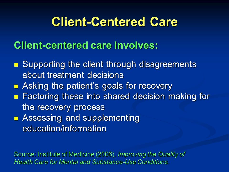 Client-Centered Care Care based on continuous healing relationships Care based on continuous healing relationships Customization based on patient needs and values Customization based on patient needs and values The patient as the source of control The patient as the source of control Shared knowledge and the free flow of information Shared knowledge and the free flow of information Evidence-based decision making Evidence-based decision making The Quality Chasms Ten Rules to Guide the Redesign of Health Care Source: Institute of Medicine (2006), Improving the Quality of Health Care for Mental and Substance-Use Conditions.
