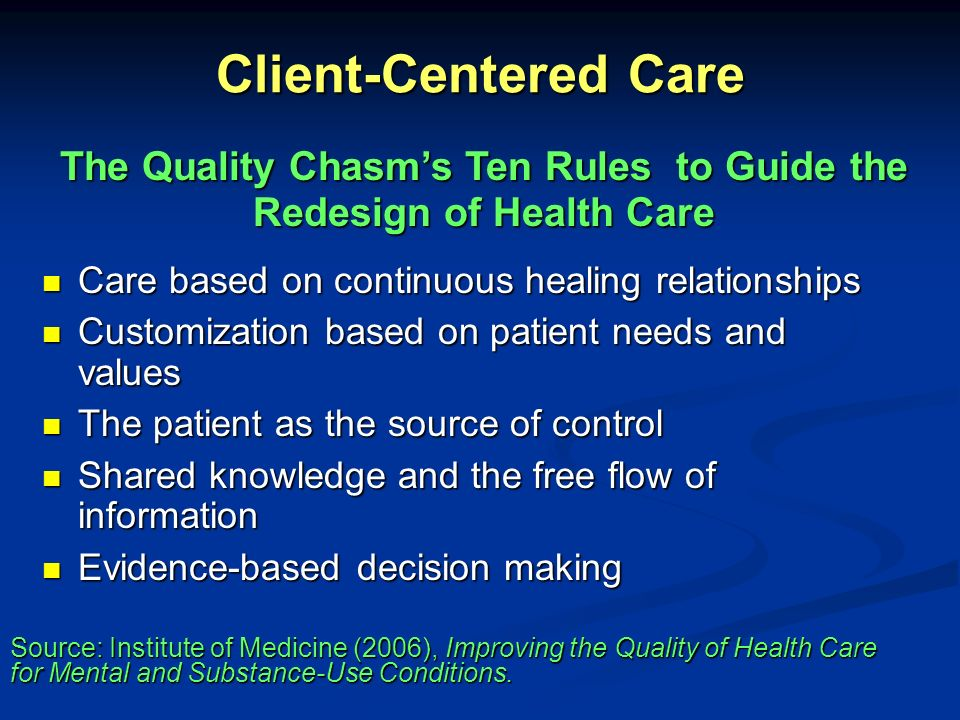 Client-Centered Care Safety as a system property Safety as a system property The need for transparency The need for transparency Anticipation of needs Anticipation of needs Continuous decrease in waste Continuous decrease in waste Cooperation among clinicians Cooperation among clinicians The Quality Chasms Ten Rules to Guide the Redesign of Health Care (cont) Source: Institute of Medicine (2006), Improving the Quality of Health Care for Mental and Substance-Use Conditions.