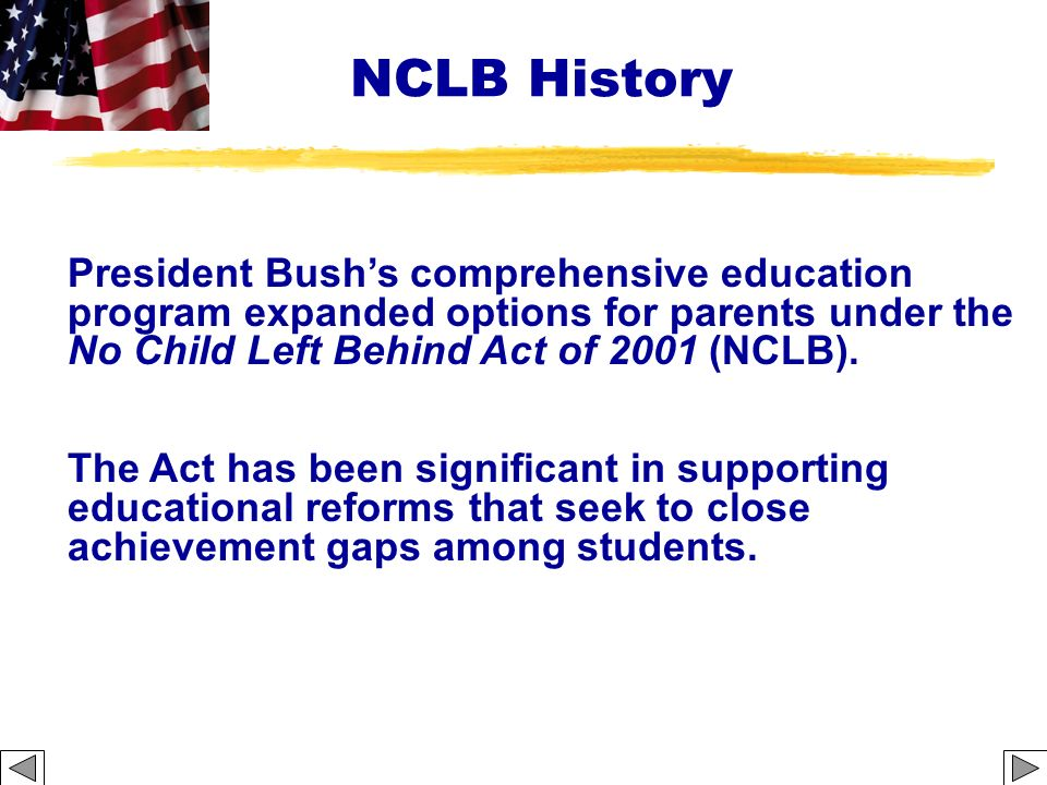 NCLB History President Bushs comprehensive education program expanded options for parents under the No Child Left Behind Act of 2001 (NCLB). The Act h