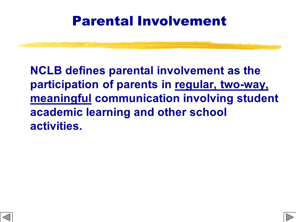 Parental Involvement NCLB defines parental involvement as the participation of parents in regular, two-way, meaningful communication involving student