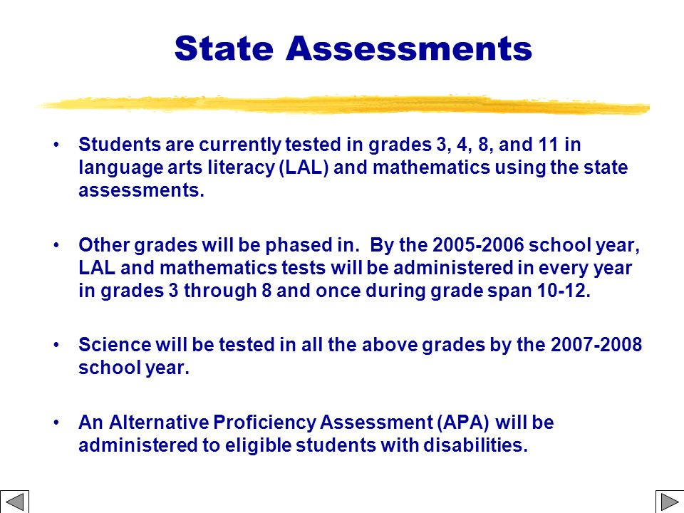 State Assessments Students are currently tested in grades 3, 4, 8, and 11 in language arts literacy (LAL) and mathematics using the state assessments.