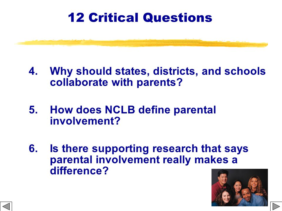 12 Critical Questions 4. Why should states, districts, and schools collaborate with parents? 5. How does NCLB define parental involvement? 6.Is there