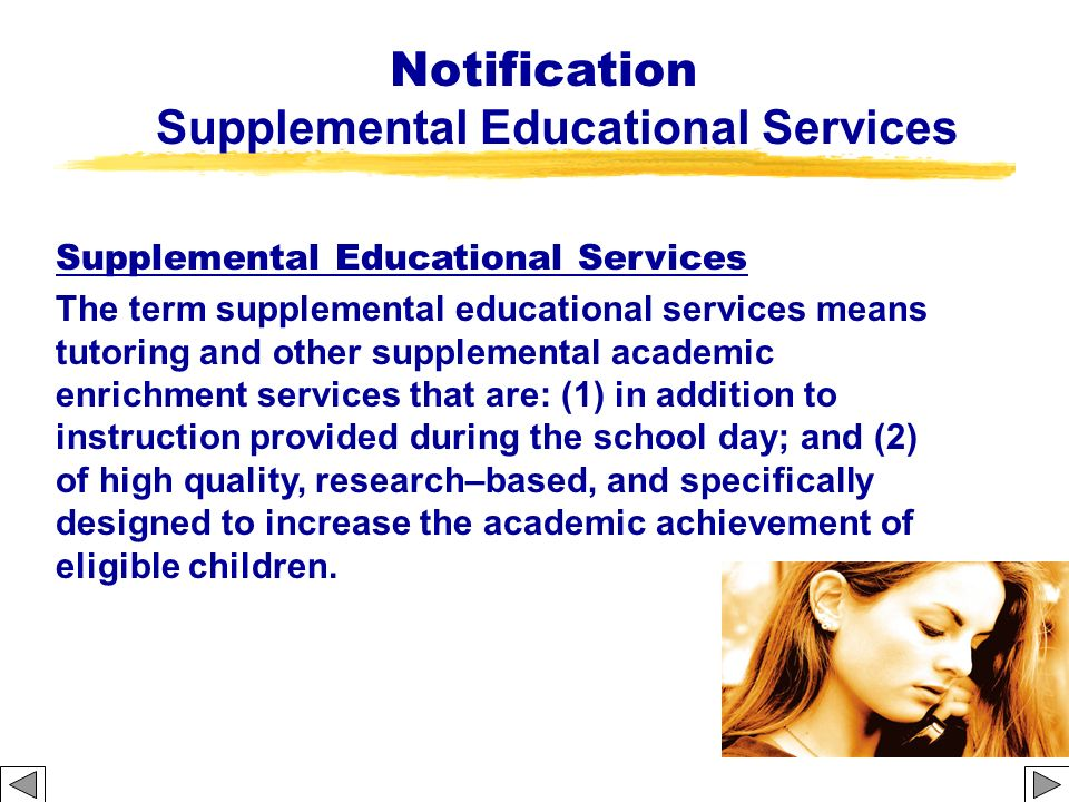 Notification Supplemental Educational Services The term supplemental educational services means tutoring and other supplemental academic enrichment se