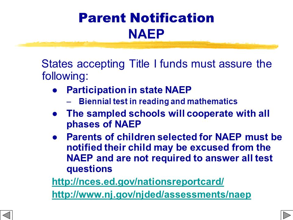 Parent Notification NAEP States accepting Title I funds must assure the following: Participation in state NAEP –Biennial test in reading and mathemati
