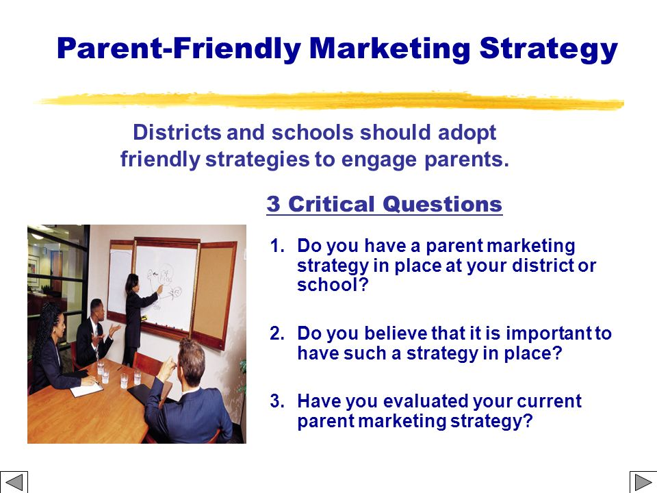 3 Critical Questions 1.Do you have a parent marketing strategy in place at your district or school? 2.Do you believe that it is important to have such
