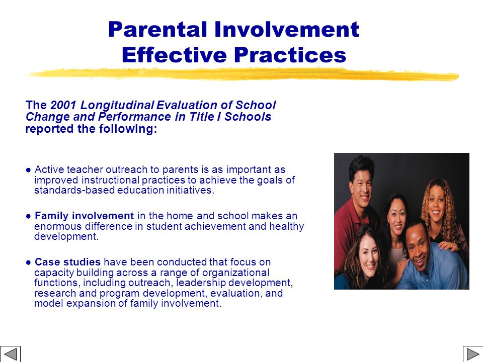 Parental Involvement Effective Practices The 2001 Longitudinal Evaluation of School Change and Performance in Title I Schools reported the following: