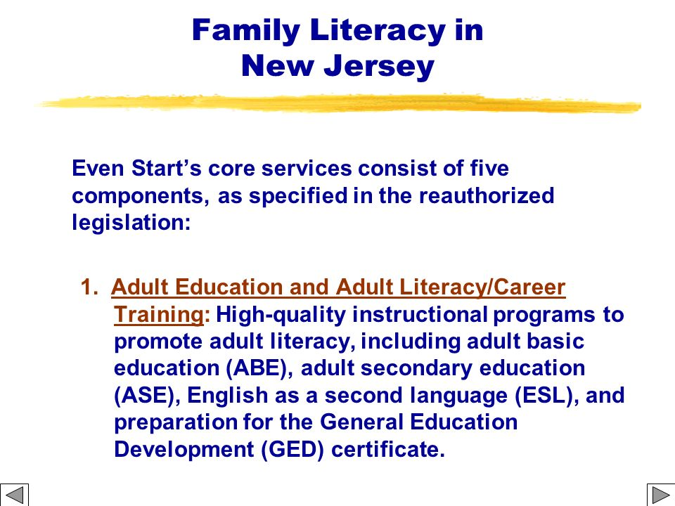 Family Literacy in New Jersey Even Starts core services consist of five components, as specified in the reauthorized legislation: 1. Adult Education a