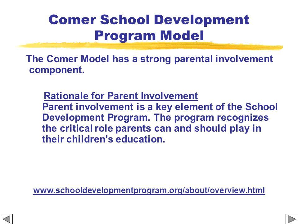 Comer School Development Program Model The Comer Model has a strong parental involvement component. Rationale for Parent Involvement Parent involvemen