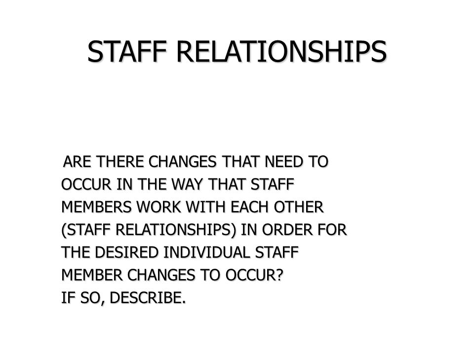 STAFF RELATIONSHIPS ARE THERE CHANGES THAT NEED TO ARE THERE CHANGES THAT NEED TO OCCUR IN THE WAY THAT STAFF OCCUR IN THE WAY THAT STAFF MEMBERS WORK WITH EACH OTHER MEMBERS WORK WITH EACH OTHER (STAFF RELATIONSHIPS) IN ORDER FOR (STAFF RELATIONSHIPS) IN ORDER FOR THE DESIRED INDIVIDUAL STAFF THE DESIRED INDIVIDUAL STAFF MEMBER CHANGES TO OCCUR.