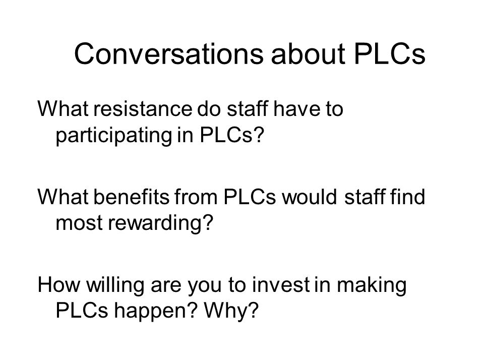 Conversations about PLCs What resistance do staff have to participating in PLCs.